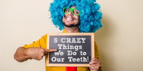 Crazy things we do to our teeth